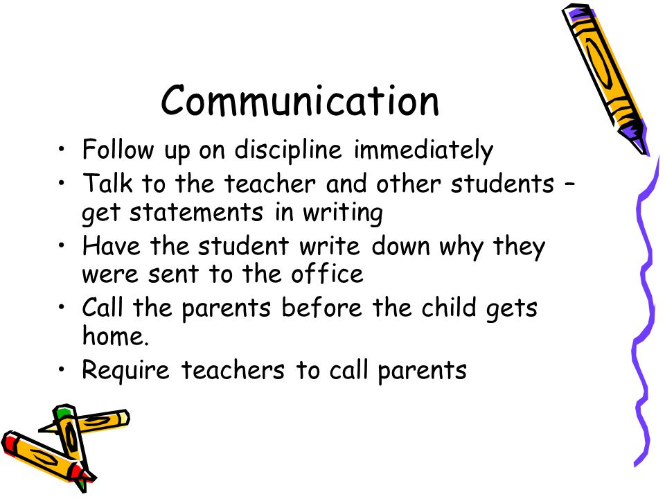 Communication Follow up on discipline immediately Talk to the teacher and other students – get statements in writing Have the student write down why they were sent to the office Call the parents before the child gets home.