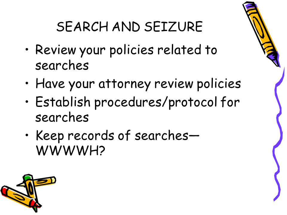 SEARCH AND SEIZURE Review your policies related to searches Have your attorney review policies Establish procedures/protocol for searches Keep records of searches— WWWWH