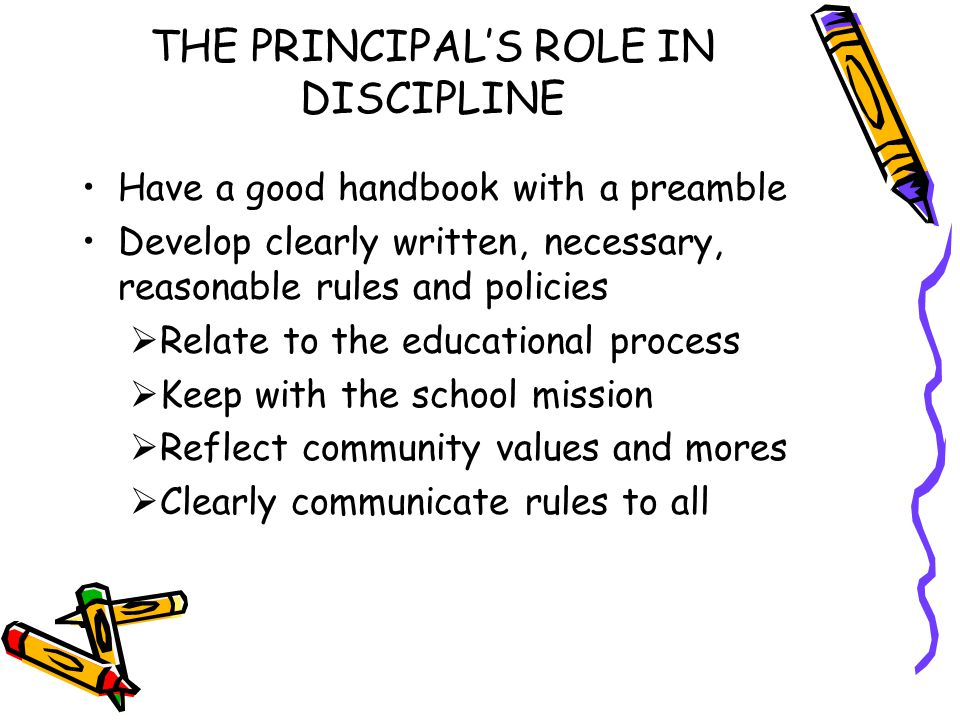 THE PRINCIPAL'S ROLE IN DISCIPLINE Have a good handbook with a preamble Develop clearly written, necessary, reasonable rules and policies  Relate to the educational process  Keep with the school mission  Reflect community values and mores  Clearly communicate rules to all