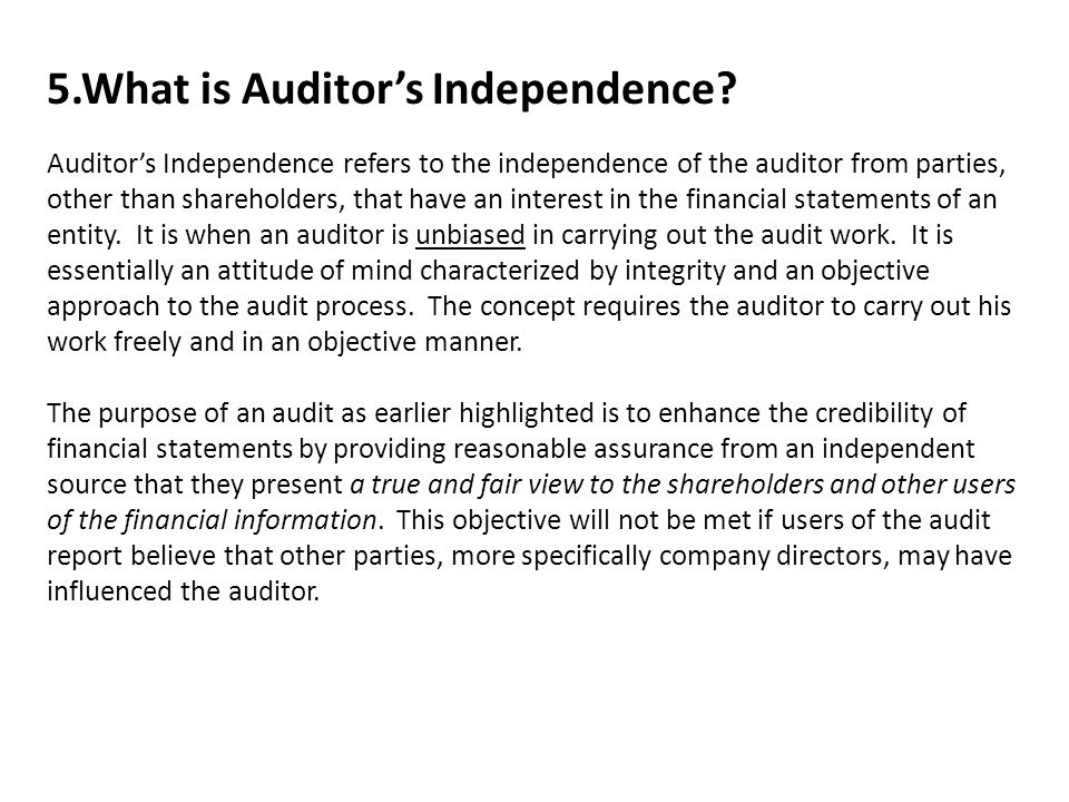 5.What is Auditor's Independence? Auditor's Independence refers to the independence of the auditor from parties, other than shareholders, that have an