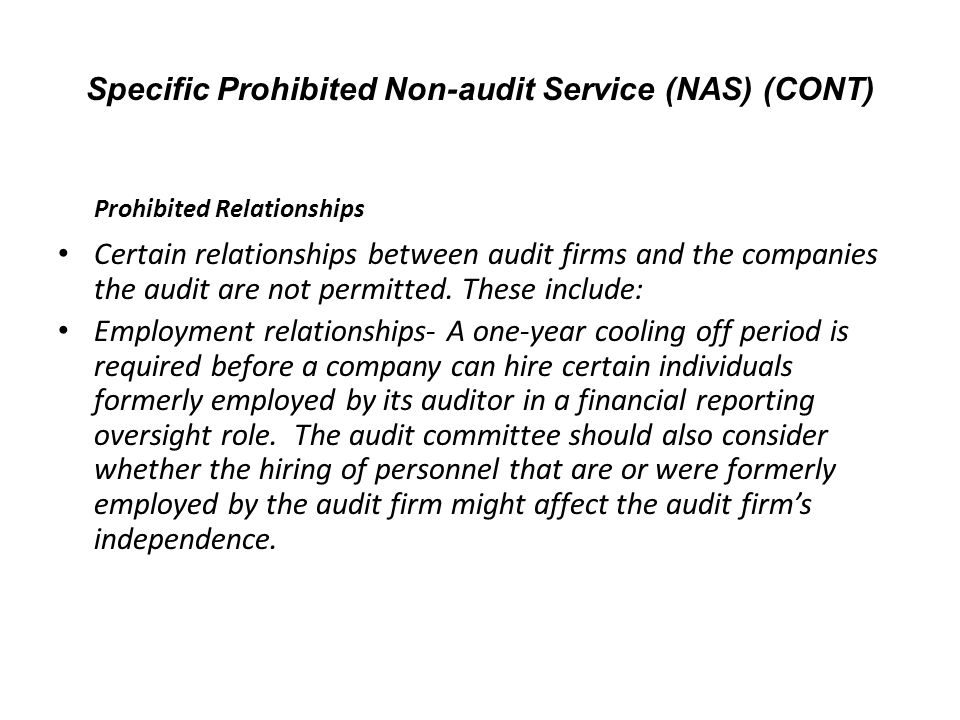 Prohibited Relationships Certain relationships between audit firms and the companies the audit are not permitted. These include: Employment relationsh