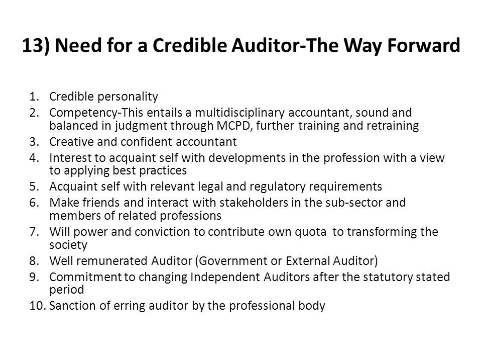 13) Need for a Credible Auditor-The Way Forward 1.Credible personality 2.Competency-This entails a multidisciplinary accountant, sound and balanced in