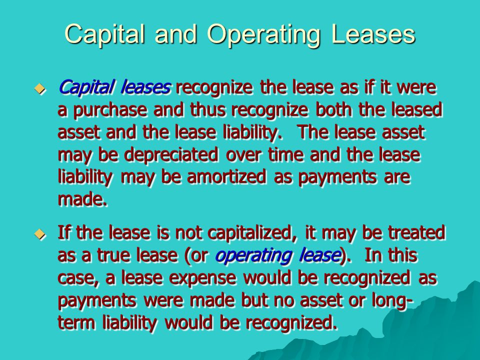 Capital and Operating Leases  Capital leases recognize the lease as if it were a purchase and thus recognize both the leased asset and the lease liab