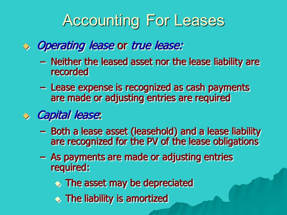 Accounting For Leases  Operating lease or true lease: –Neither the leased asset nor the lease liability are recorded –Lease expense is recognized as