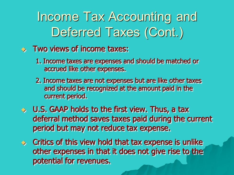 Income Tax Accounting and Deferred Taxes (Cont.)  Two views of income taxes: 1. Income taxes are expenses and should be matched or accrued like other