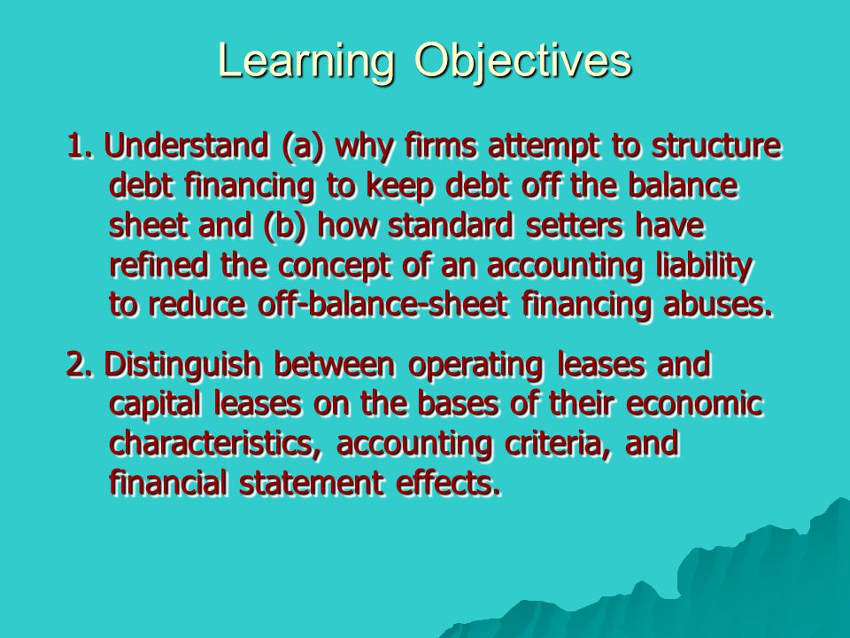Learning Objectives 1. Understand (a) why firms attempt to structure debt financing to keep debt off the balance sheet and (b) how standard setters ha
