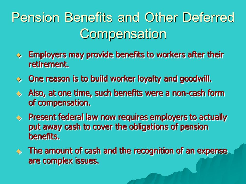 Pension Benefits and Other Deferred Compensation  Employers may provide benefits to workers after their retirement.  One reason is to build worker l