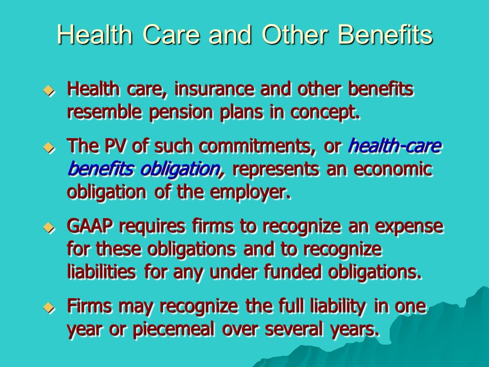Health Care and Other Benefits  Health care, insurance and other benefits resemble pension plans in concept.  The PV of such commitments, or health-