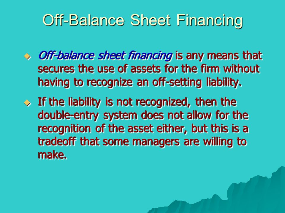 Off-Balance Sheet Financing  Off-balance sheet financing is any means that secures the use of assets for the firm without having to recognize an off-