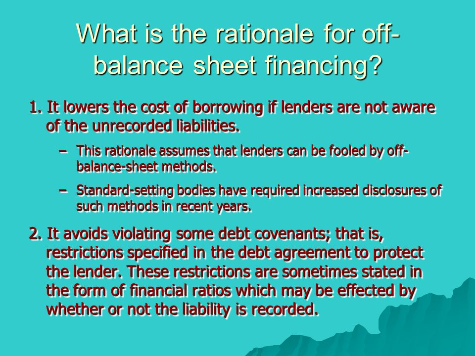 What is the rationale for off- balance sheet financing? 1. It lowers the cost of borrowing if lenders are not aware of the unrecorded liabilities. –Th