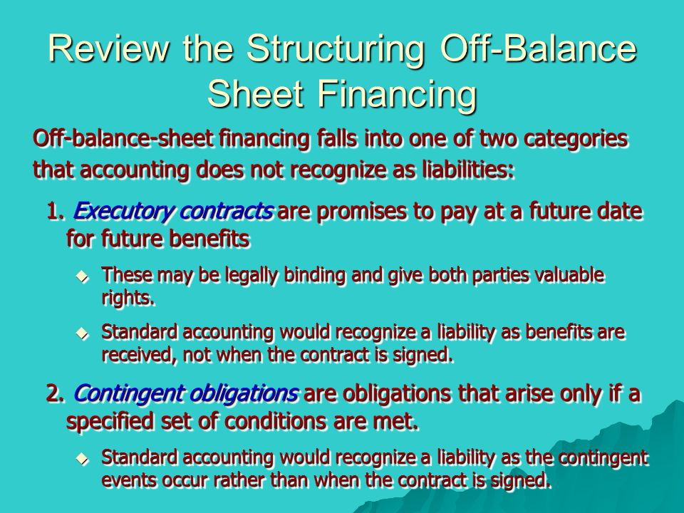 Review the Structuring Off-Balance Sheet Financing Off-balance-sheet financing falls into one of two categories that accounting does not recognize as