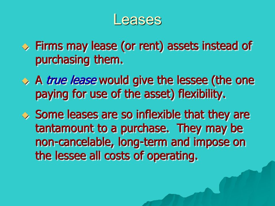 Leases  Firms may lease (or rent) assets instead of purchasing them.  A true lease would give the lessee (the one paying for use of the asset) flexi