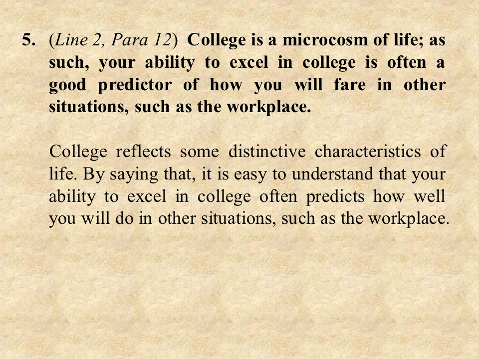 5.(Line 2, Para 12) College is a microcosm of life; as such, your ability to excel in college is often a good predictor of how you will fare in other situations, such as the workplace.