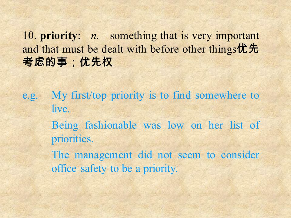 10. priority: n. something that is very important and that must be dealt with before other things 优先 考虑的事;优先权 e.g. My first/top priority is to find so