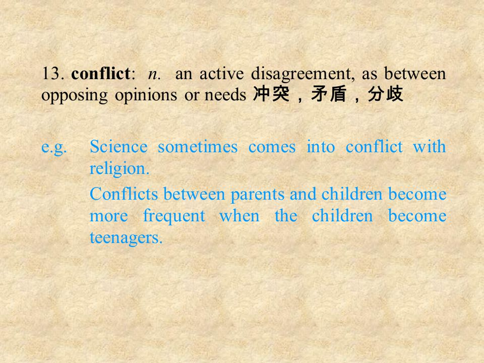 13. conflict: n. an active disagreement, as between opposing opinions or needs 冲突,矛盾,分歧 e.g.