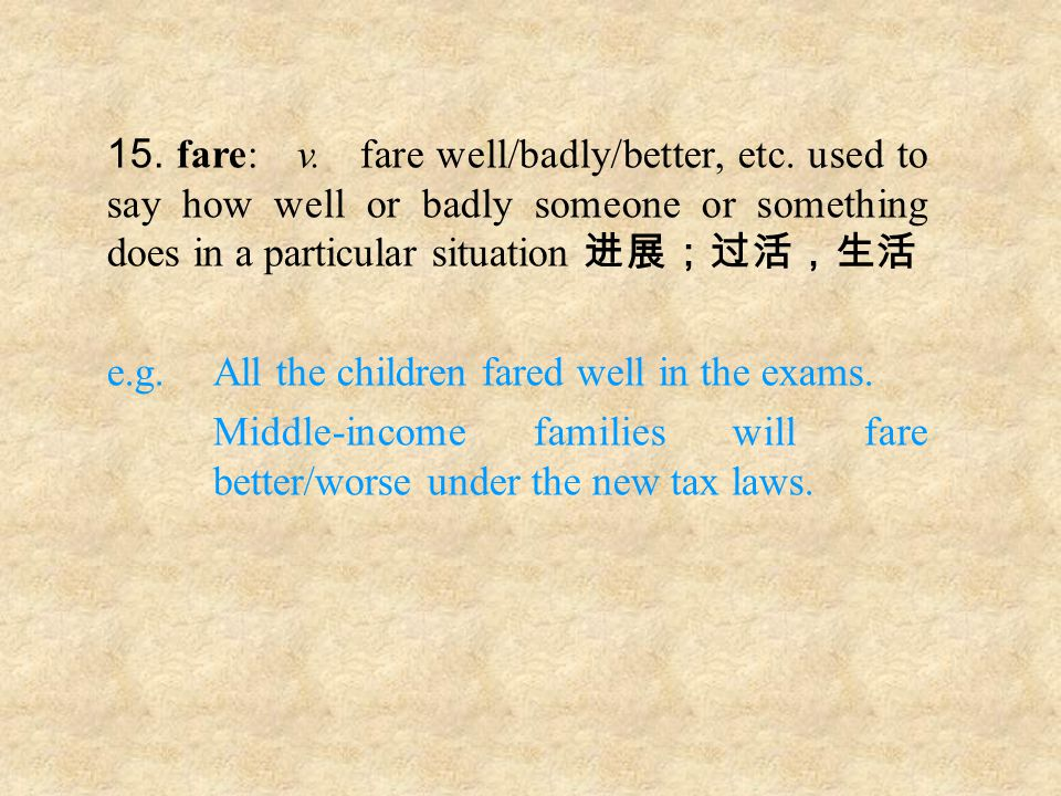 15. fare: v. fare well/badly/better, etc.