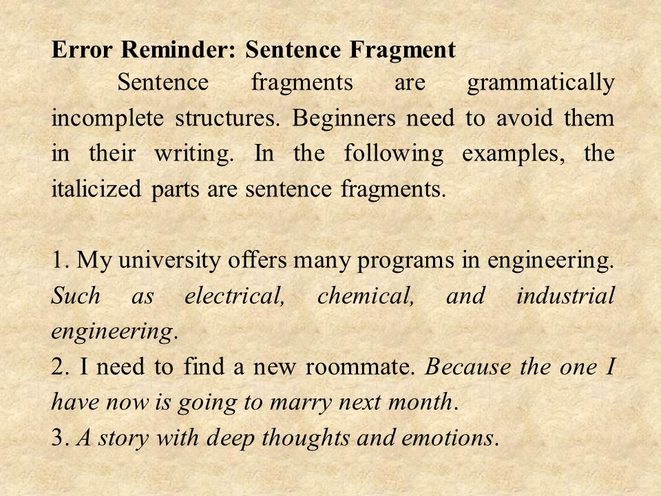 Error Reminder: Sentence Fragment Sentence fragments are grammatically incomplete structures.