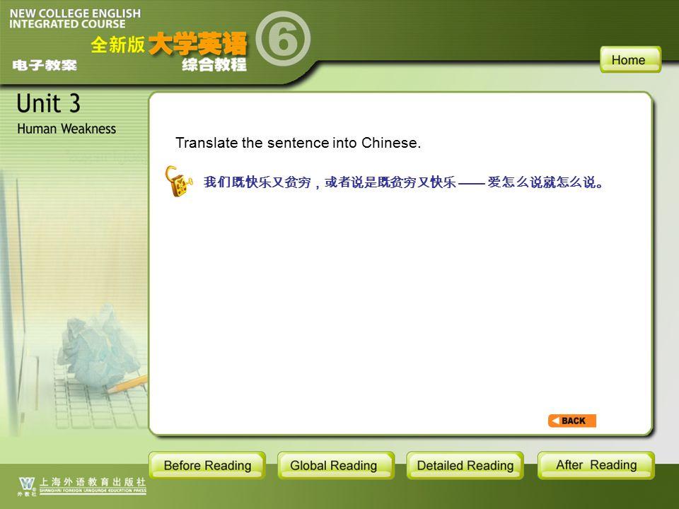 TEXT-S-7 Translate the sentence into Chinese. 我们既快乐又贫穷,或者说是既贫穷又快乐 —— 爱怎么说就怎么说。