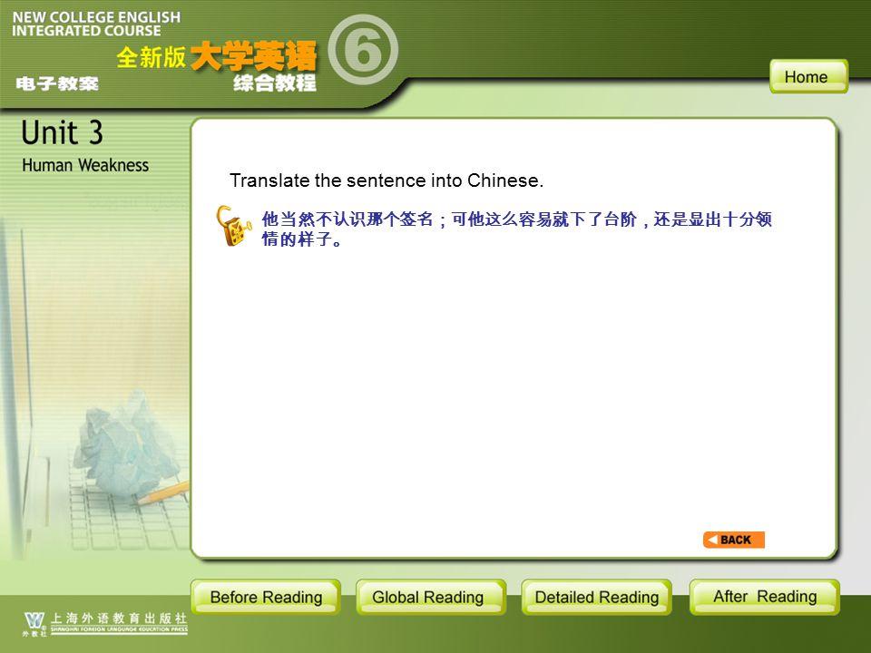 TEXT-S-15 Translate the sentence into Chinese. 他当然不认识那个签名;可他这么容易就下了台阶,还是显出十分领 情的样子。