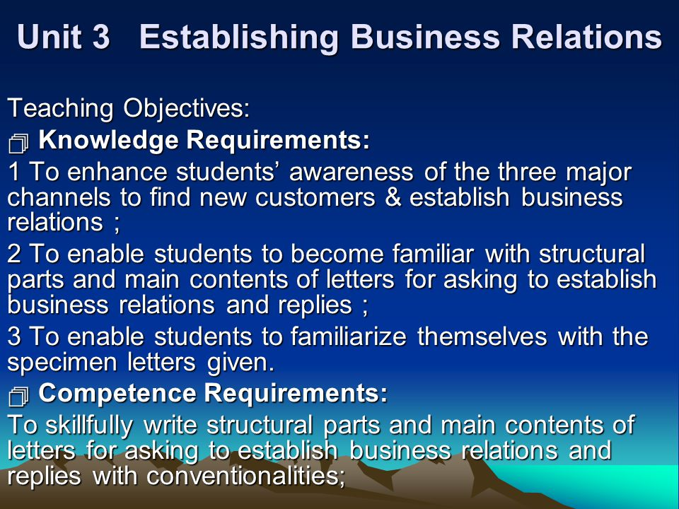 Unit 3 Establishing Business Relations Teaching Objectives:  Knowledge Requirements: 1 To enhance students' awareness of the three major channels to find new customers & establish business relations ; 2 To enable students to become familiar with structural parts and main contents of letters for asking to establish business relations and replies ; 3 To enable students to familiarize themselves with the specimen letters given.