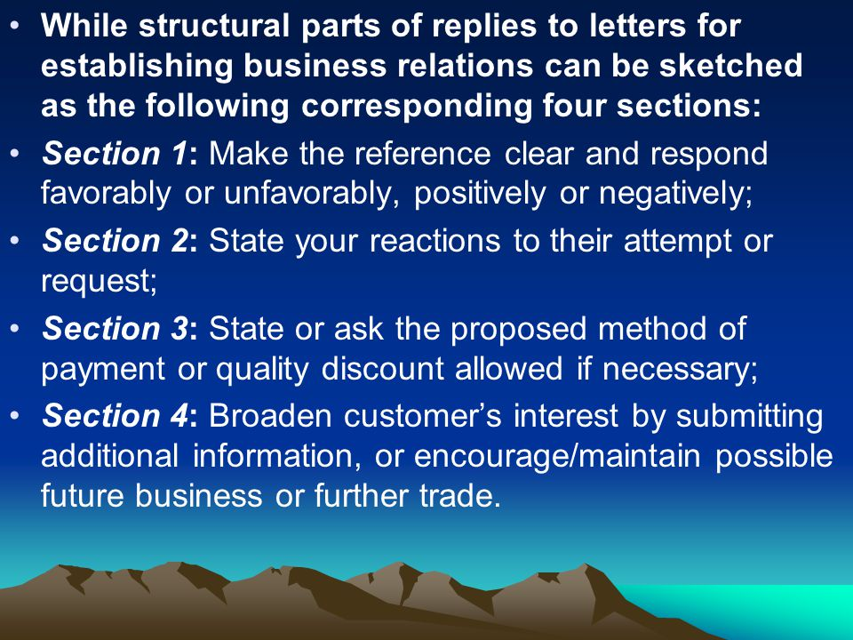 While structural parts of replies to letters for establishing business relations can be sketched as the following corresponding four sections: Section 1: Make the reference clear and respond favorably or unfavorably, positively or negatively; Section 2: State your reactions to their attempt or request; Section 3: State or ask the proposed method of payment or quality discount allowed if necessary; Section 4: Broaden customer's interest by submitting additional information, or encourage/maintain possible future business or further trade.