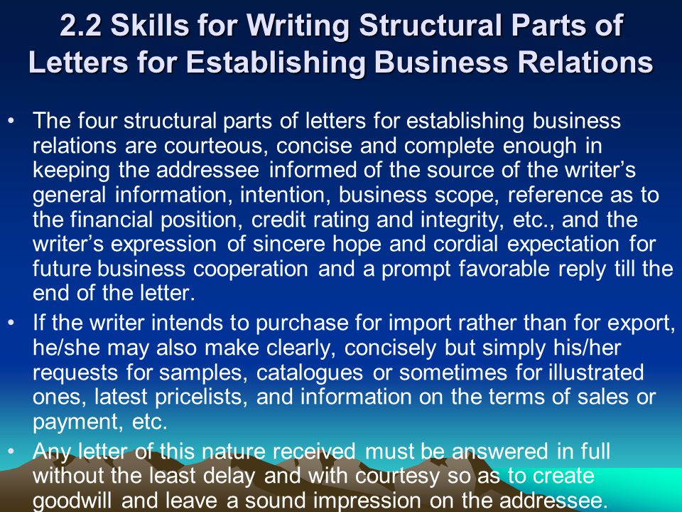 2.2 Skills for Writing Structural Parts of Letters for Establishing Business Relations The four structural parts of letters for establishing business relations are courteous, concise and complete enough in keeping the addressee informed of the source of the writer's general information, intention, business scope, reference as to the financial position, credit rating and integrity, etc., and the writer's expression of sincere hope and cordial expectation for future business cooperation and a prompt favorable reply till the end of the letter.