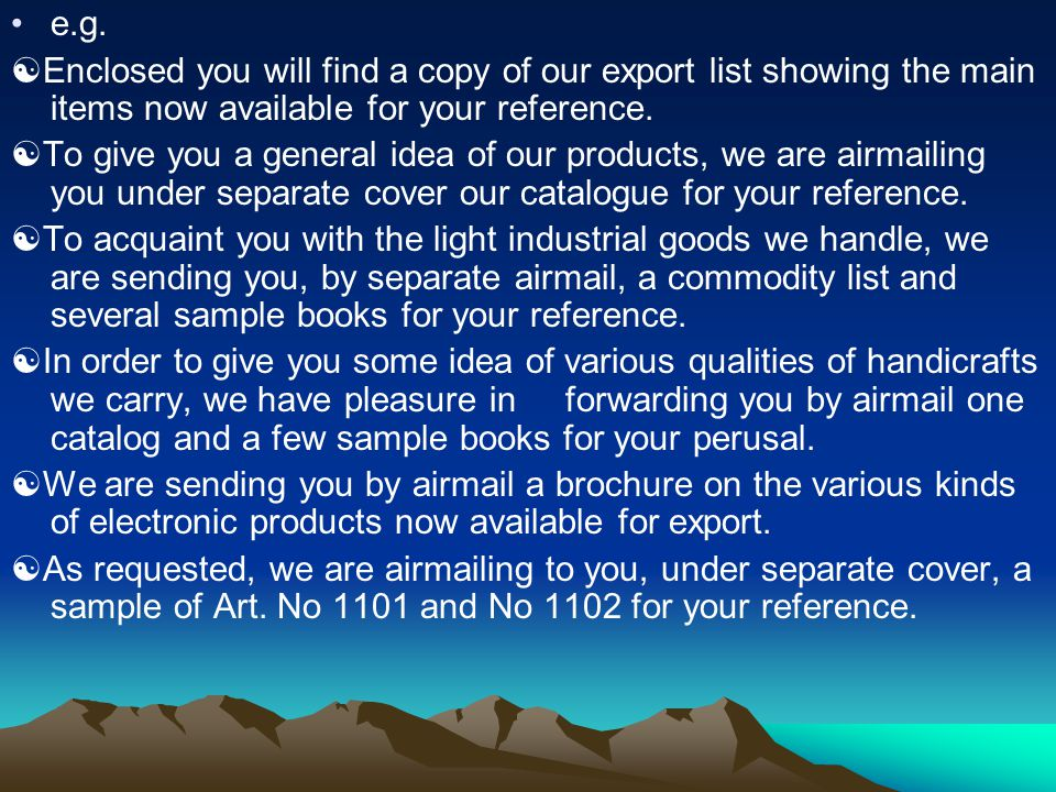 e.g.  Enclosed you will find a copy of our export list showing the main items now available for your reference.  To give you a general idea of our p