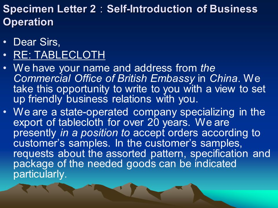 Specimen Letter 2 : Self-Introduction of Business Operation Dear Sirs, RE: TABLECLOTH We have your name and address from the Commercial Office of British Embassy in China.