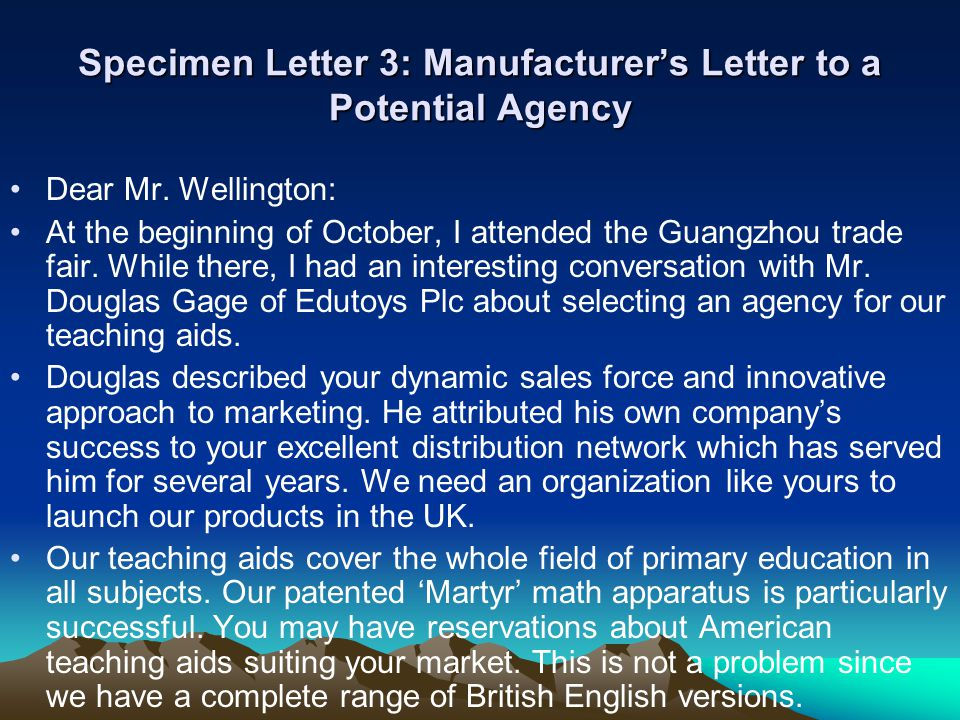 Specimen Letter 3: Manufacturer's Letter to a Potential Agency Dear Mr. Wellington: At the beginning of October, I attended the Guangzhou trade fair.