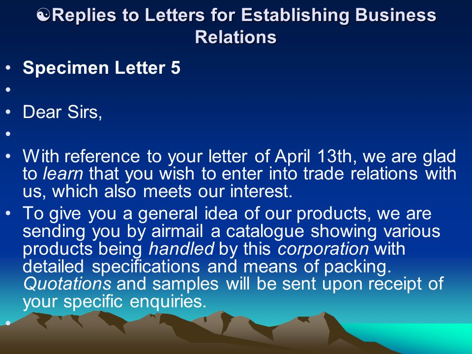  Replies to Letters for Establishing Business Relations Specimen Letter 5 Dear Sirs, With reference to your letter of April 13th, we are glad to learn that you wish to enter into trade relations with us, which also meets our interest.
