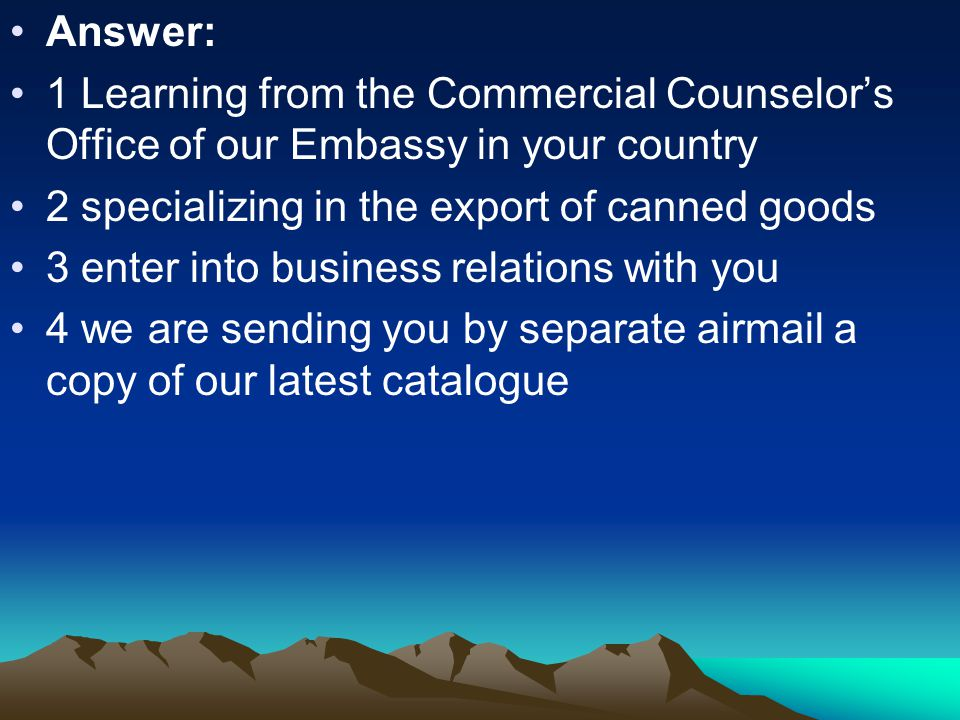 Answer: 1 Learning from the Commercial Counselor's Office of our Embassy in your country 2 specializing in the export of canned goods 3 enter into business relations with you 4 we are sending you by separate airmail a copy of our latest catalogue
