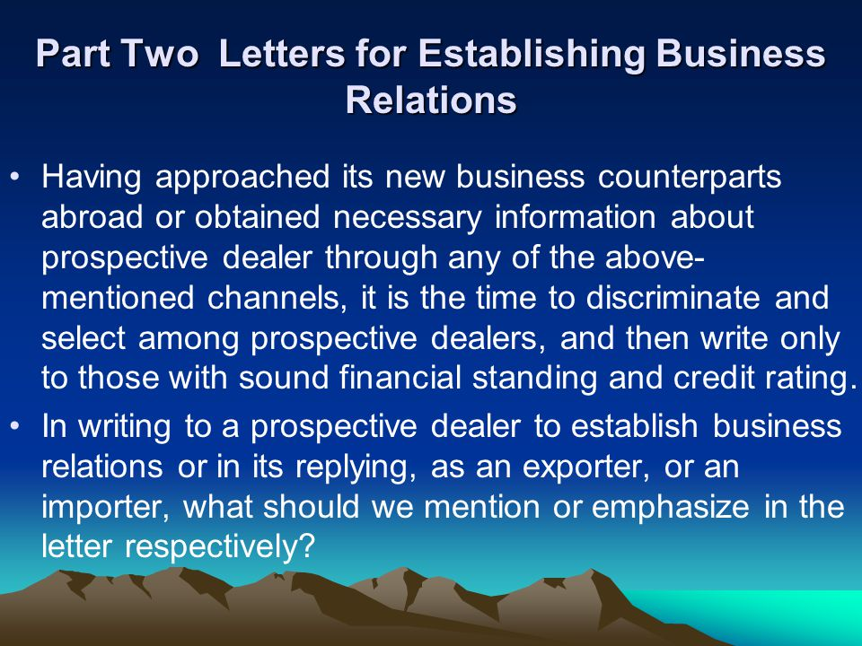Part Two Letters for Establishing Business Relations Having approached its new business counterparts abroad or obtained necessary information about prospective dealer through any of the above- mentioned channels, it is the time to discriminate and select among prospective dealers, and then write only to those with sound financial standing and credit rating.