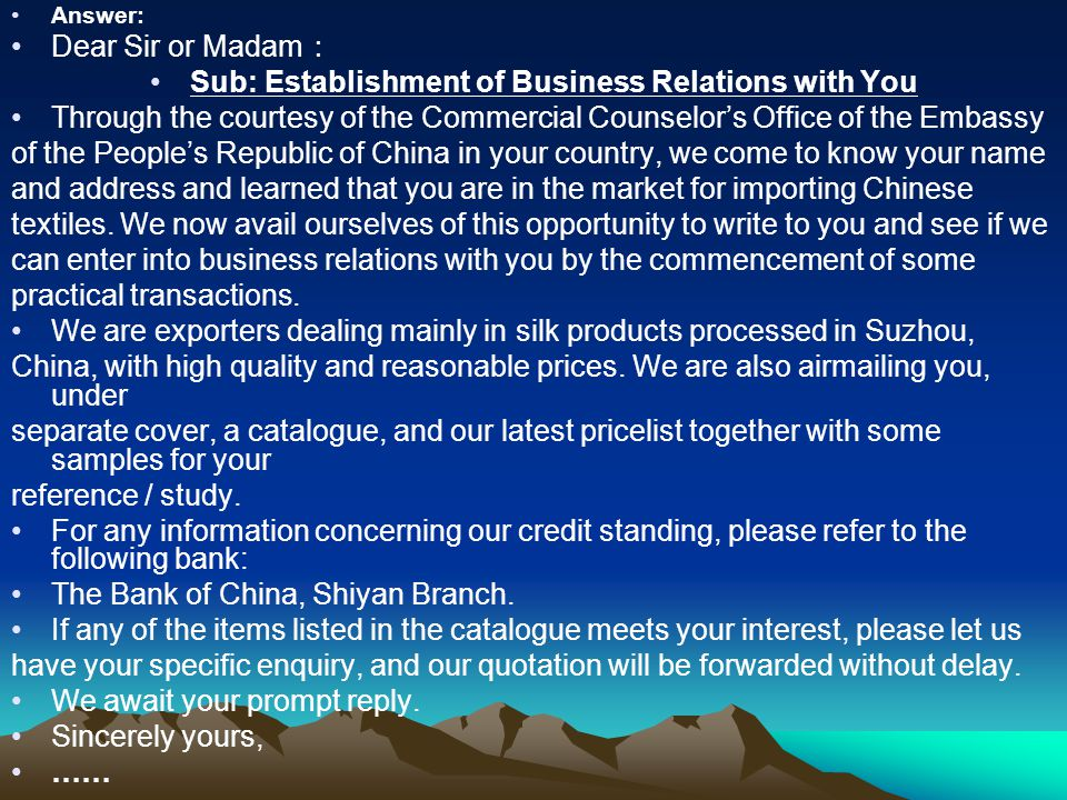 Answer: Dear Sir or Madam : Sub: Establishment of Business Relations with You Through the courtesy of the Commercial Counselor's Office of the Embassy of the People's Republic of China in your country, we come to know your name and address and learned that you are in the market for importing Chinese textiles.
