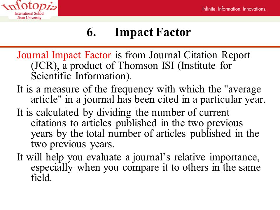 6. Impact Factor Journal Impact Factor is from Journal Citation Report (JCR), a product of Thomson ISI (Institute for Scientific Information). It is a