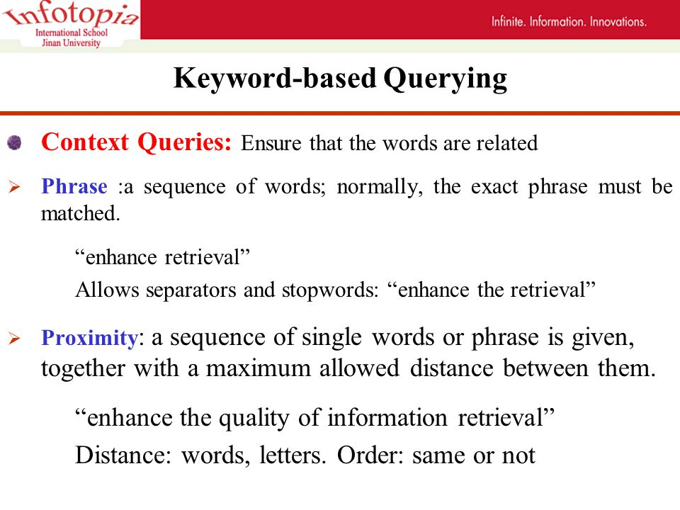 Keyword-based Querying Context Queries: Ensure that the words are related  Phrase :a sequence of words; normally, the exact phrase must be matched.