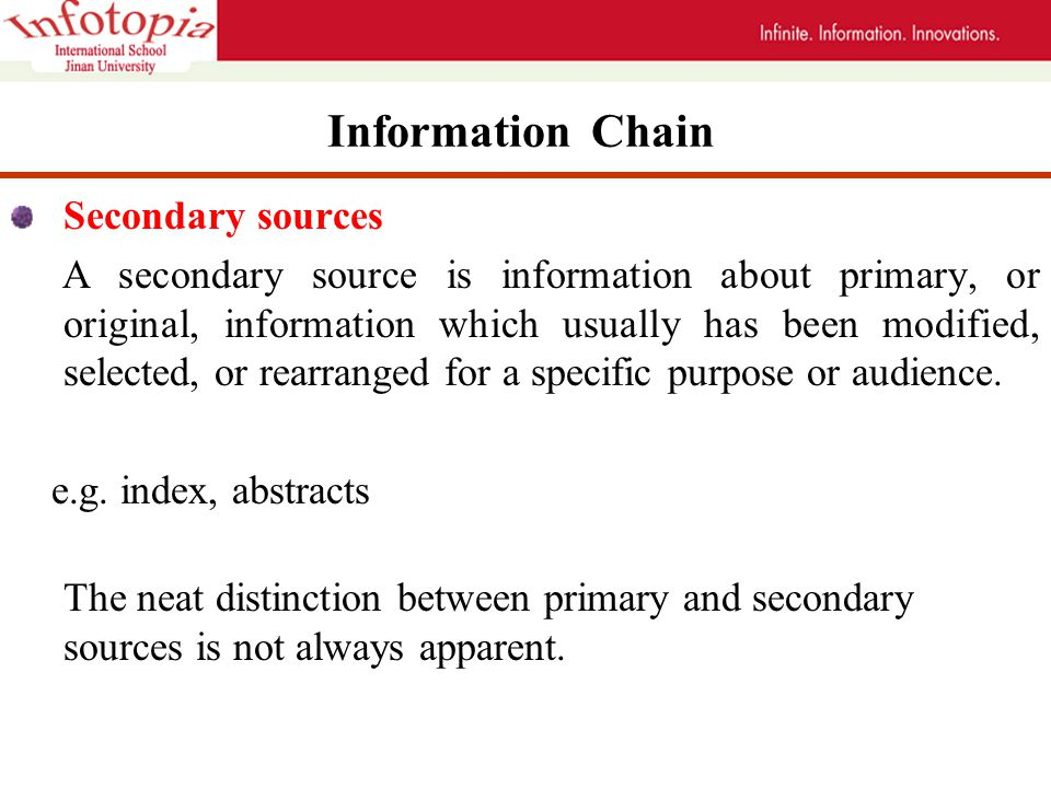 Information Chain Secondary sources A secondary source is information about primary, or original, information which usually has been modified, selected, or rearranged for a specific purpose or audience.
