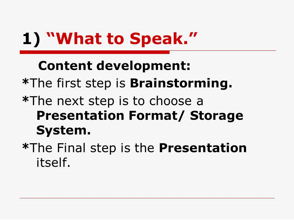 1) What to Speak. Content development: *The first step is Brainstorming.
