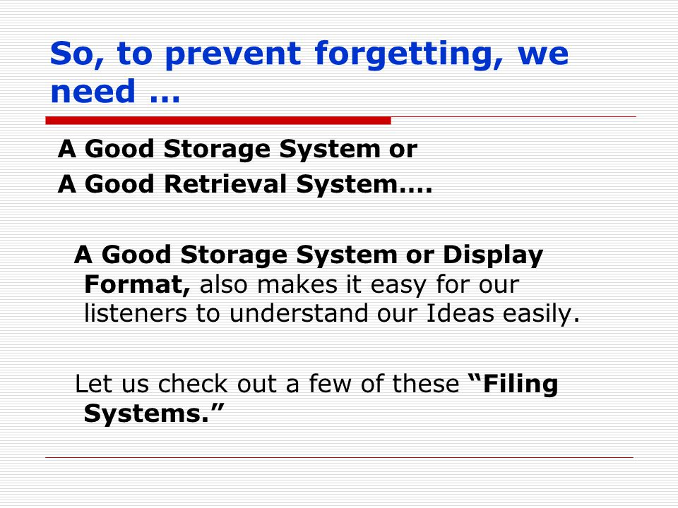 So, to prevent forgetting, we need … A Good Storage System or A Good Retrieval System….