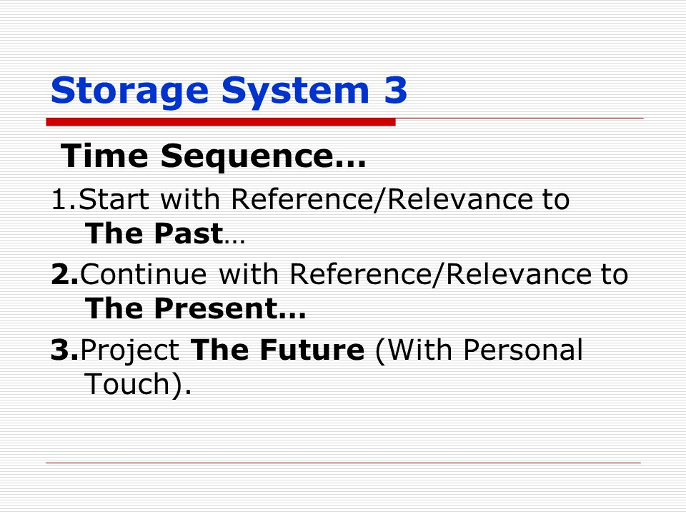 Storage System 3 Time Sequence… 1.Start with Reference/Relevance to The Past… 2.Continue with Reference/Relevance to The Present… 3.Project The Future (With Personal Touch).
