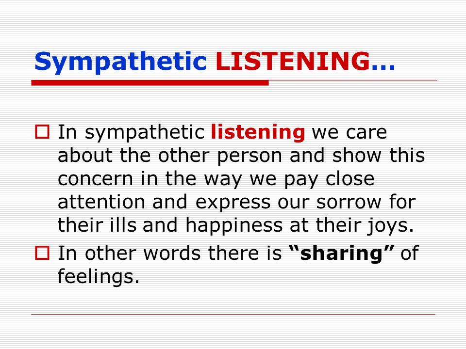 Sympathetic LISTENING…  In sympathetic listening we care about the other person and show this concern in the way we pay close attention and express our sorrow for their ills and happiness at their joys.