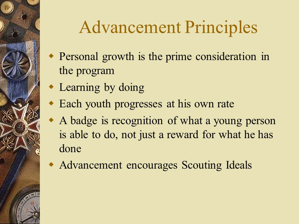 Advancement Principles  Personal growth is the prime consideration in the program  Learning by doing  Each youth progresses at his own rate  A bad