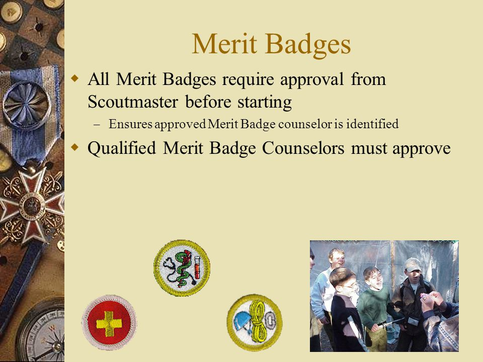 Merit Badges  All Merit Badges require approval from Scoutmaster before starting – Ensures approved Merit Badge counselor is identified  Qualified M