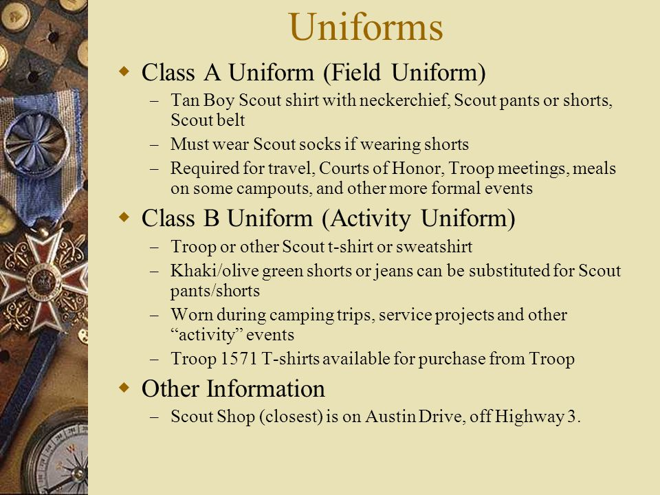 Uniforms  Class A Uniform (Field Uniform) – Tan Boy Scout shirt with neckerchief, Scout pants or shorts, Scout belt – Must wear Scout socks if wearin