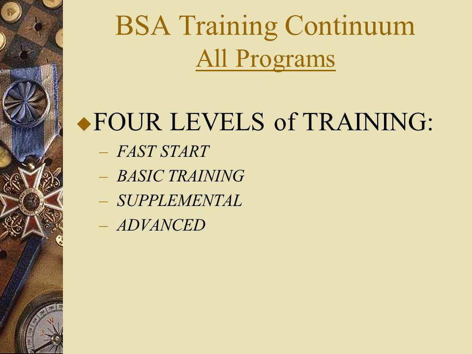 BSA Training Continuum All Programs  FOUR LEVELS of TRAINING: –FAST START –BASIC TRAINING –SUPPLEMENTAL –ADVANCED