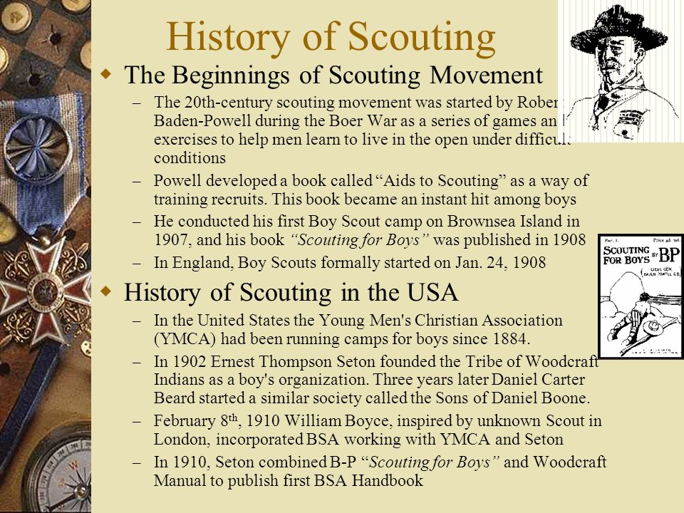 History of Scouting  The Beginnings of Scouting Movement – The 20th-century scouting movement was started by Robert Baden-Powell during the Boer War