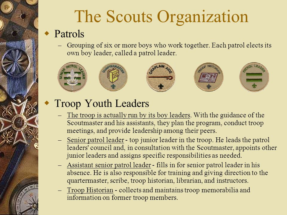 The Scouts Organization  Patrols – Grouping of six or more boys who work together. Each patrol elects its own boy leader, called a patrol leader.  T