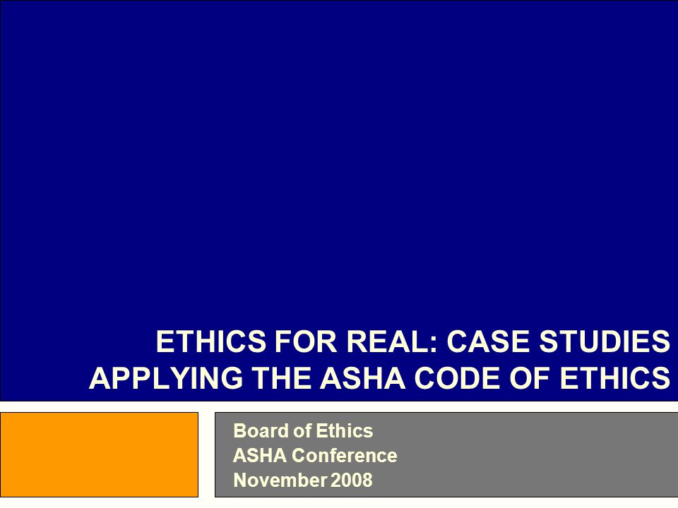 Board of Ethics ASHA Conference November 2008 ETHICS FOR REAL: CASE STUDIES APPLYING THE ASHA CODE OF ETHICS