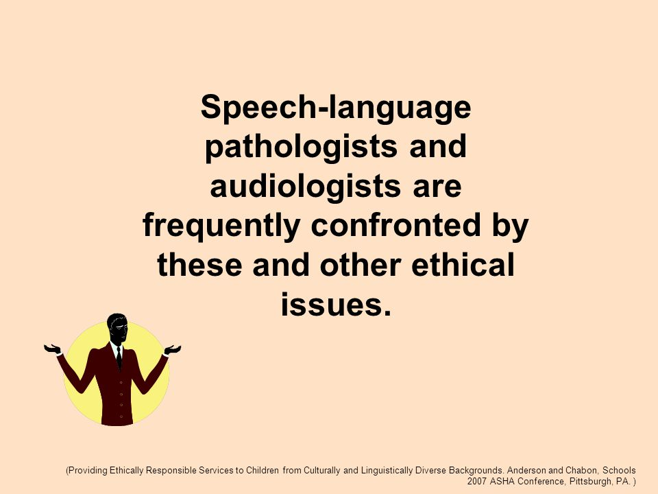Speech-language pathologists and audiologists are frequently confronted by these and other ethical issues.