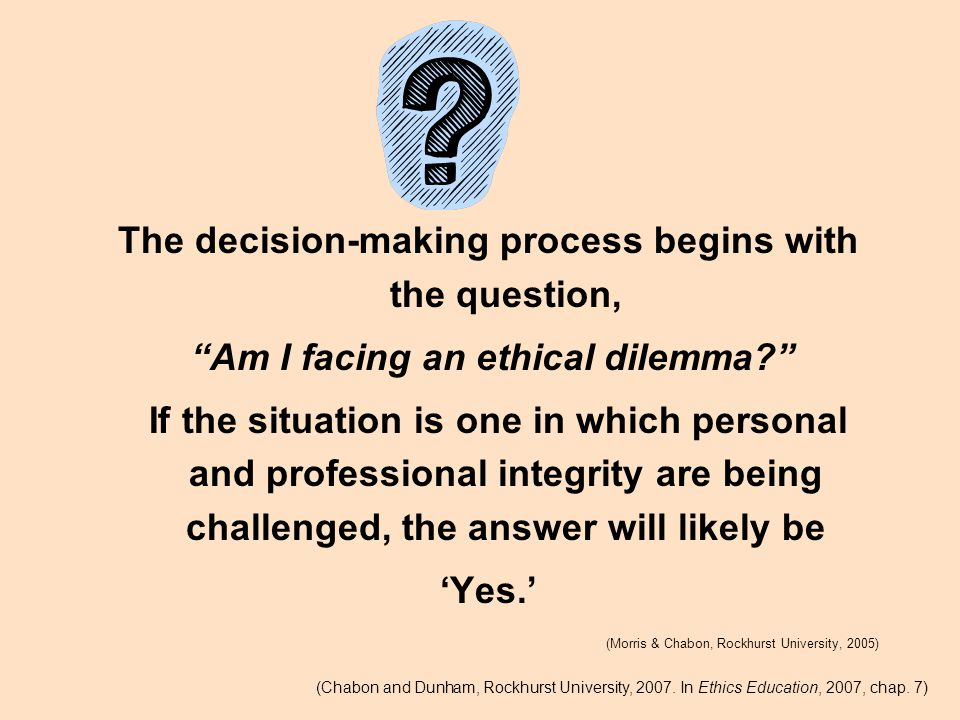 The decision-making process begins with the question, Am I facing an ethical dilemma If the situation is one in which personal and professional integrity are being challenged, the answer will likely be 'Yes.' (Morris & Chabon, Rockhurst University, 2005) (Chabon and Dunham, Rockhurst University, 2007.