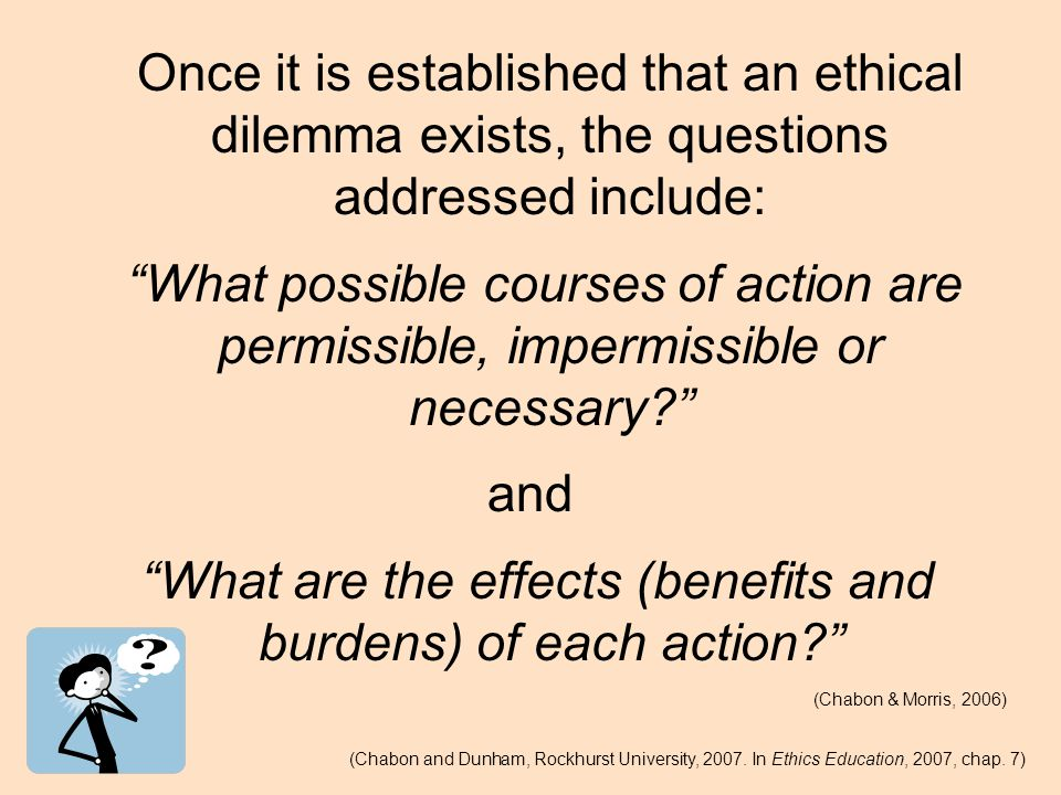 Once it is established that an ethical dilemma exists, the questions addressed include: What possible courses of action are permissible, impermissible or necessary and What are the effects (benefits and burdens) of each action (Chabon & Morris, 2006) (Chabon and Dunham, Rockhurst University, 2007.